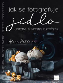Alena Hrbková: JAK SE FOTOGRAFUJE JÍDLO  –  Nafoťte si vlastní kuchařku
